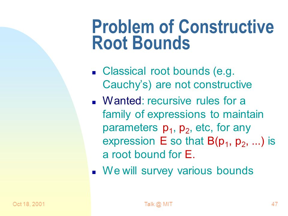Oct 18, 2001Talk @ MIT47 Problem of Constructive Root Bounds n Classical root bounds (e.g.