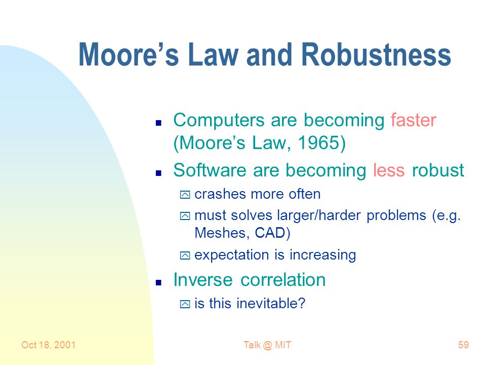 Oct 18, MIT59 Moore's Law and Robustness n Computers are becoming faster (Moore's Law, 1965) n Software are becoming less robust y crashes more often y must solves larger/harder problems (e.g.