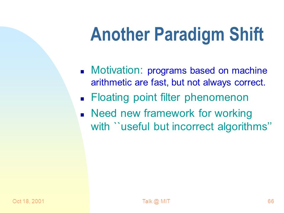 Oct 18, MIT66 Another Paradigm Shift n Motivation: programs based on machine arithmetic are fast, but not always correct.