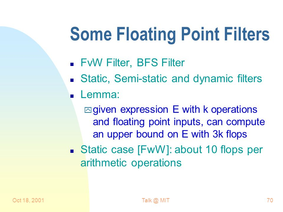 Oct 18, 2001Talk @ MIT70 Some Floating Point Filters n FvW Filter, BFS Filter n Static, Semi-static and dynamic filters n Lemma: y given expression E with k operations and floating point inputs, can compute an upper bound on E with 3k flops n Static case [FwW]: about 10 flops per arithmetic operations