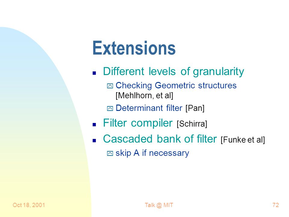 Oct 18, MIT72 Extensions n Different levels of granularity y Checking Geometric structures [Mehlhorn, et al] y Determinant filter [Pan] n Filter compiler [Schirra] n Cascaded bank of filter [Funke et al] y skip A if necessary