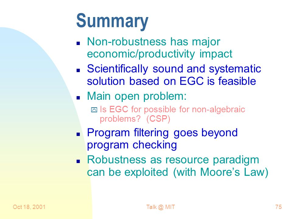 Oct 18, 2001Talk @ MIT75 Summary n Non-robustness has major economic/productivity impact n Scientifically sound and systematic solution based on EGC is feasible n Main open problem: y Is EGC for possible for non-algebraic problems.