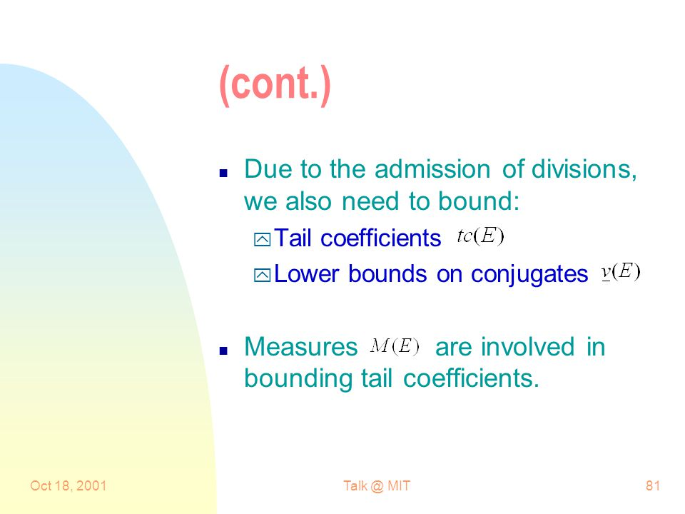 Oct 18, MIT81 (cont.) n Due to the admission of divisions, we also need to bound: y Tail coefficients y Lower bounds on conjugates n Measures are involved in bounding tail coefficients.