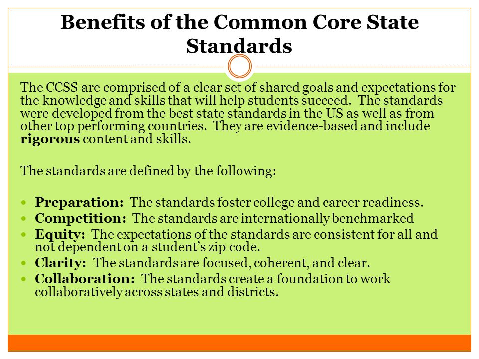 Benefits of the Common Core State Standards The CCSS are comprised of a clear set of shared goals and expectations for the knowledge and skills that will help students succeed.