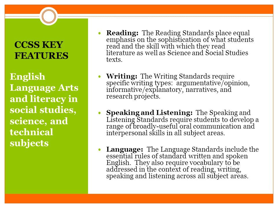 CCSS KEY FEATURES English Language Arts and literacy in social studies, science, and technical subjects Reading: The Reading Standards place equal emphasis on the sophistication of what students read and the skill with which they read literature as well as Science and Social Studies texts.