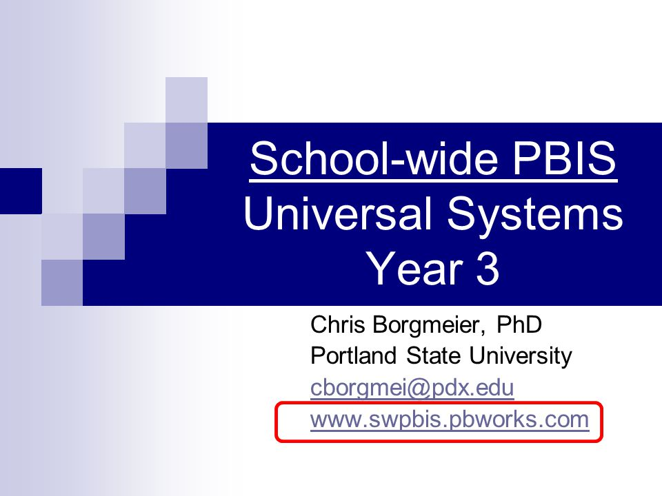 School-wide PBIS Universal Systems Year 3 Chris Borgmeier, PhD Portland State University