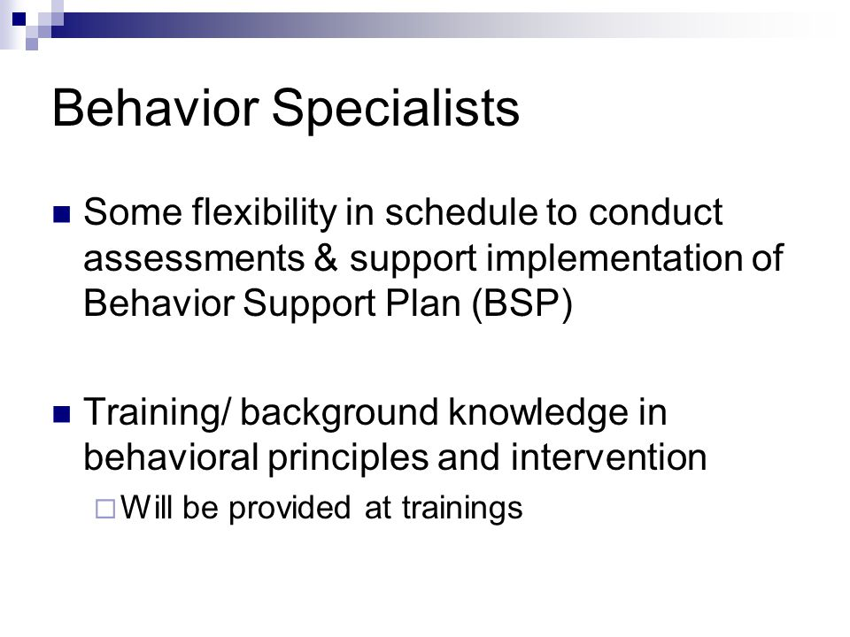 Behavior Specialists Some flexibility in schedule to conduct assessments & support implementation of Behavior Support Plan (BSP) Training/ background knowledge in behavioral principles and intervention  Will be provided at trainings