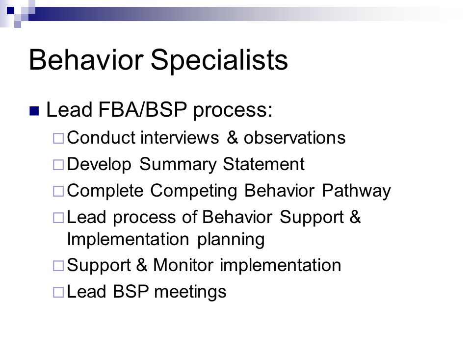 Behavior Specialists Lead FBA/BSP process:  Conduct interviews & observations  Develop Summary Statement  Complete Competing Behavior Pathway  Lead process of Behavior Support & Implementation planning  Support & Monitor implementation  Lead BSP meetings