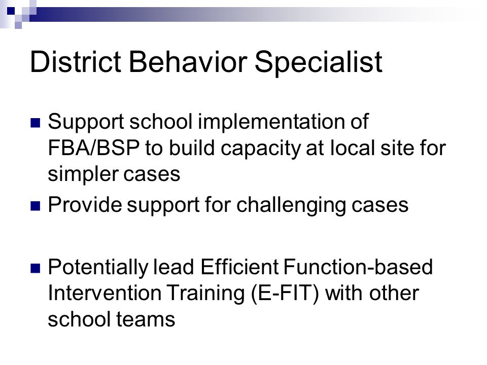 District Behavior Specialist Support school implementation of FBA/BSP to build capacity at local site for simpler cases Provide support for challenging cases Potentially lead Efficient Function-based Intervention Training (E-FIT) with other school teams
