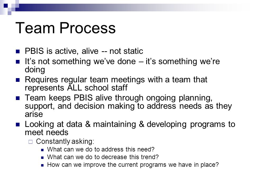 Team Process PBIS is active, alive -- not static It's not something we've done – it's something we're doing Requires regular team meetings with a team that represents ALL school staff Team keeps PBIS alive through ongoing planning, support, and decision making to address needs as they arise Looking at data & maintaining & developing programs to meet needs  Constantly asking: What can we do to address this need.