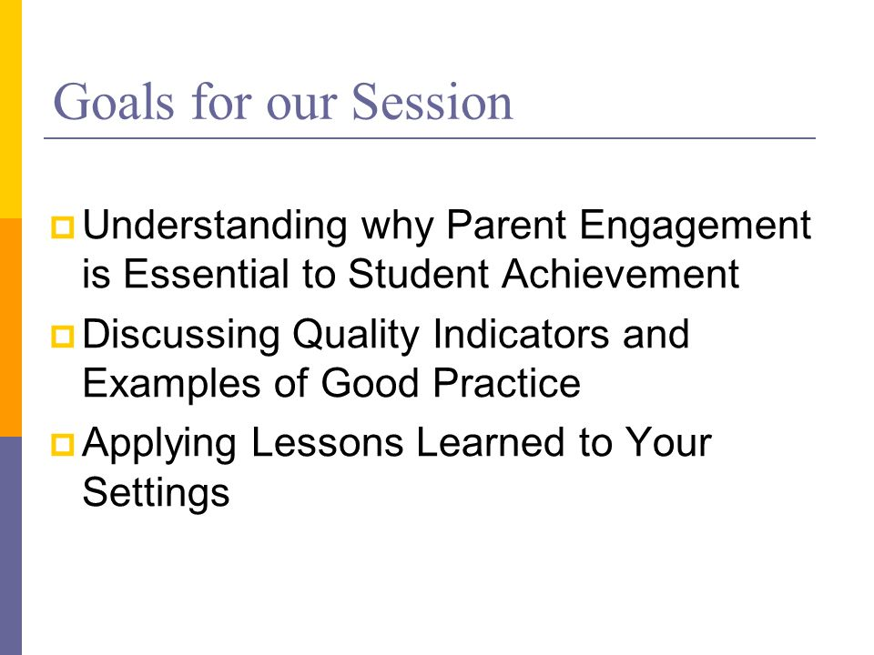 Goals for our Session  Understanding why Parent Engagement is Essential to Student Achievement  Discussing Quality Indicators and Examples of Good Practice  Applying Lessons Learned to Your Settings