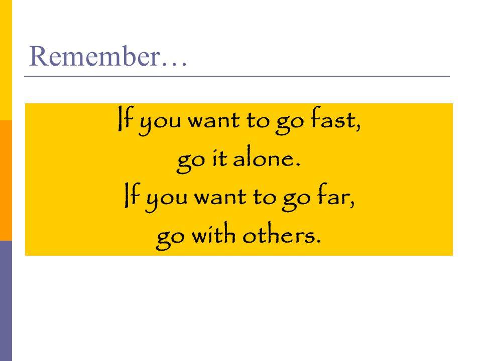Remember… If you want to go fast, go it alone. If you want to go far, go with others.