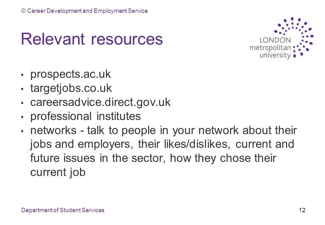 © Career Development and Employment Service Relevant resources prospects.ac.uk targetjobs.co.uk careersadvice.direct.gov.uk professional institutes networks - talk to people in your network about their jobs and employers, their likes/dislikes, current and future issues in the sector, how they chose their current job Department of Student Services12