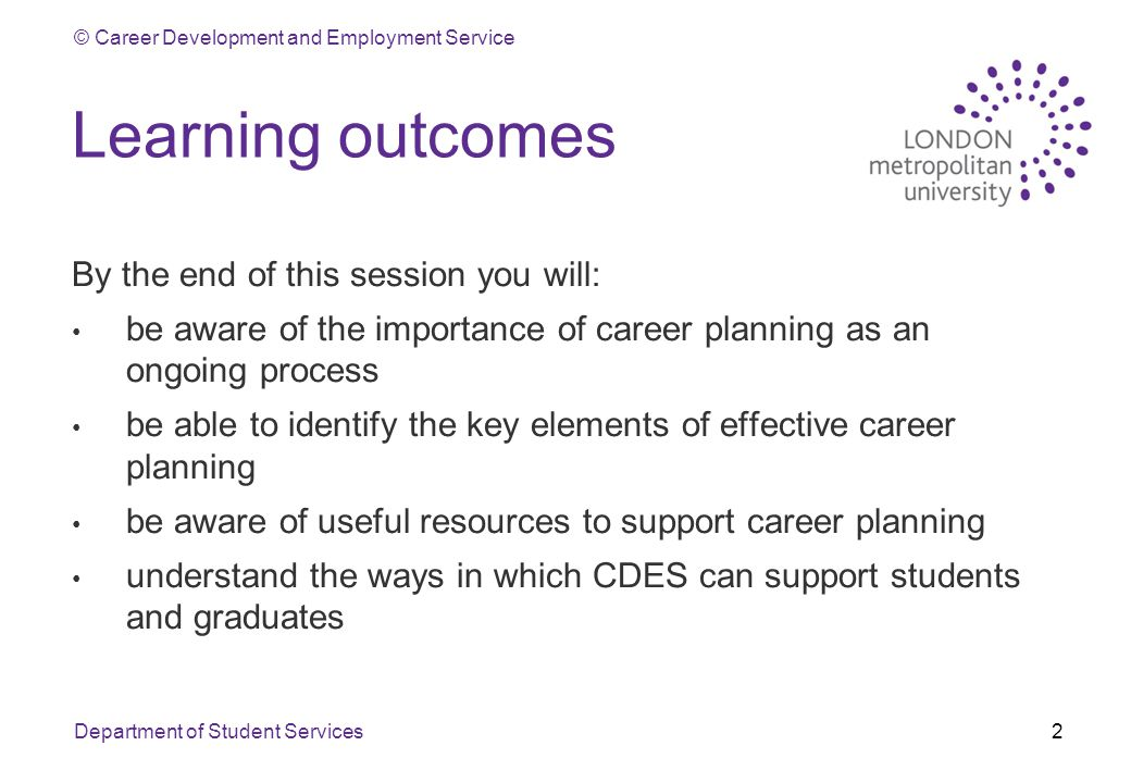 © Career Development and Employment Service Learning outcomes By the end of this session you will: be aware of the importance of career planning as an ongoing process be able to identify the key elements of effective career planning be aware of useful resources to support career planning understand the ways in which CDES can support students and graduates Department of Student Services2