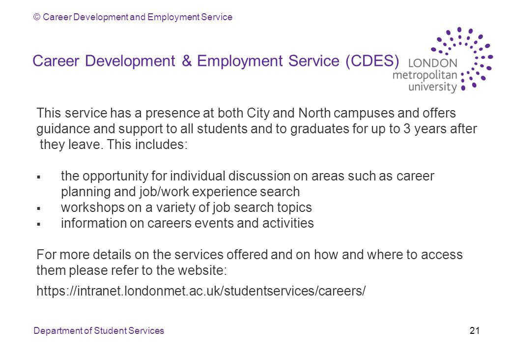 © Career Development and Employment Service Career Development & Employment Service (CDES) This service has a presence at both City and North campuses and offers guidance and support to all students and to graduates for up to 3 years after they leave.