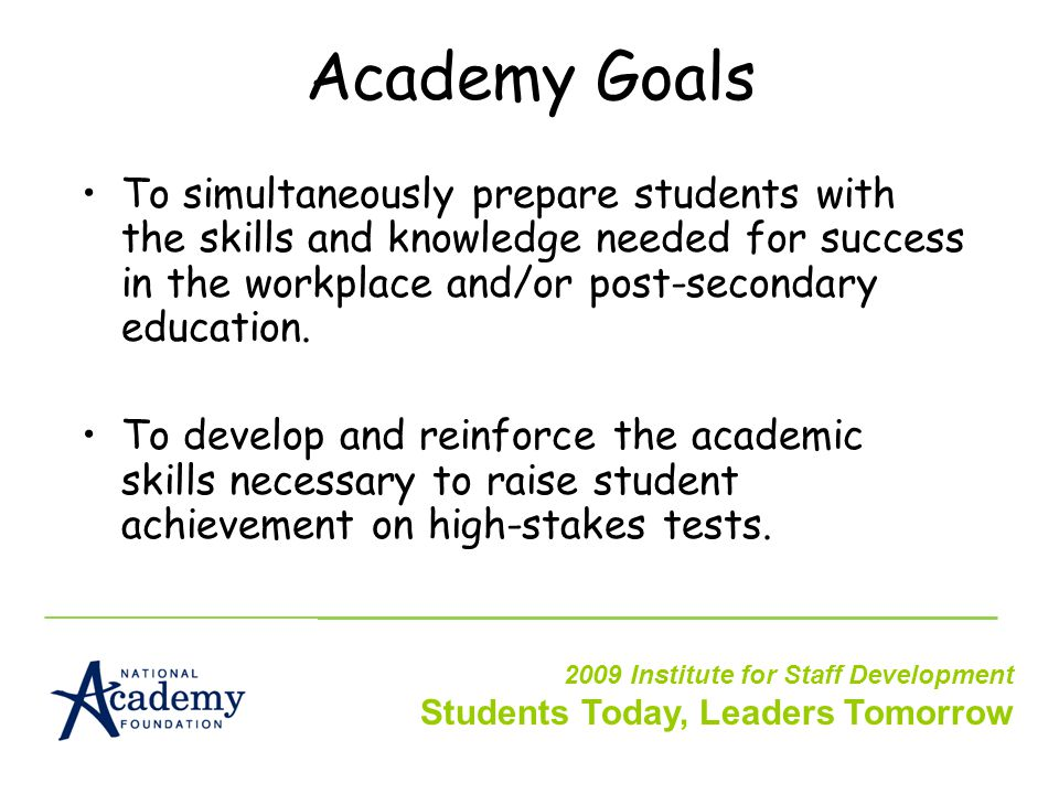 Academy Goals To simultaneously prepare students with the skills and knowledge needed for success in the workplace and/or post-secondary education.