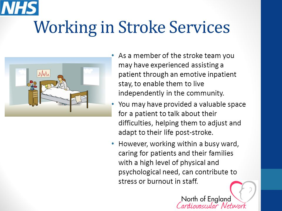 Working in Stroke Services As a member of the stroke team you may have experienced assisting a patient through an emotive inpatient stay, to enable them to live independently in the community.