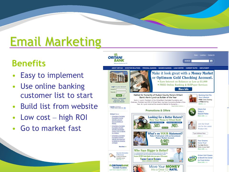 Marketing Benefits Easy to implement Use online banking customer list to start Build list from website Low cost – high ROI Go to market fast