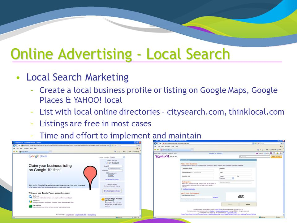 Online Advertising - Local Search Local Search Marketing –Create a local business profile or listing on Google Maps, Google Places & YAHOO.