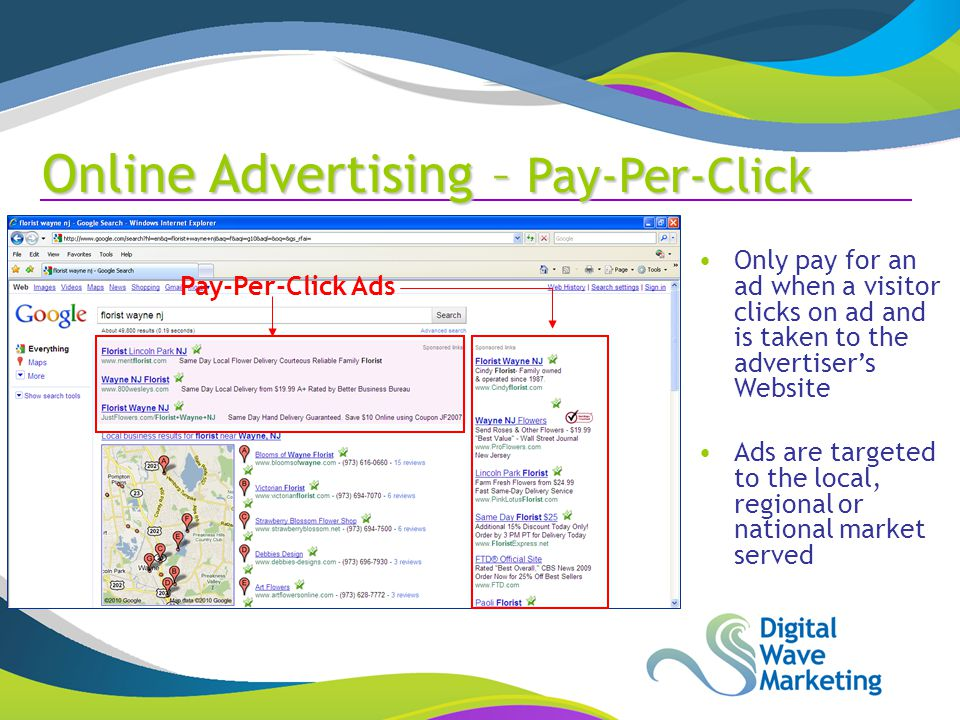 Pay-Per-Click Ads Only pay for an ad when a visitor clicks on ad and is taken to the advertiser's Website Ads are targeted to the local, regional or national market served Online Advertising – Pay-Per-Click