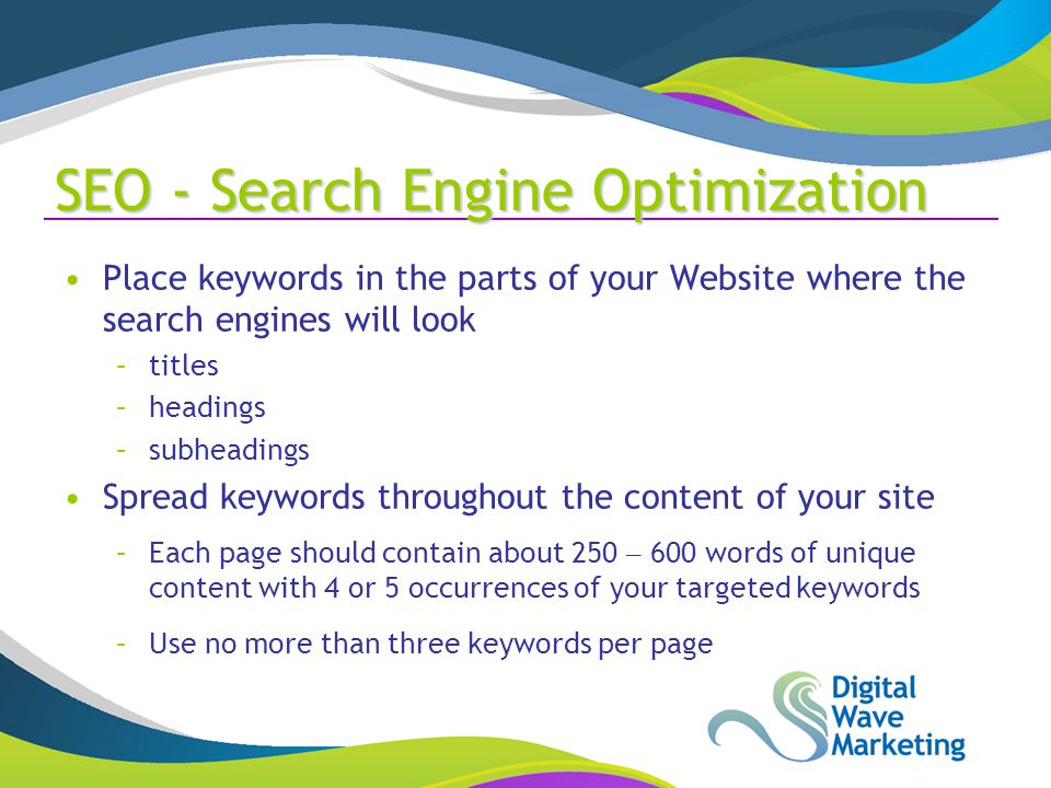 SEO - Search Engine Optimization Place keywords in the parts of your Website where the search engines will look –titles –headings –subheadings Spread keywords throughout the content of your site –Each page should contain about 250 – 600 words of unique content with 4 or 5 occurrences of your targeted keywords –Use no more than three keywords per page