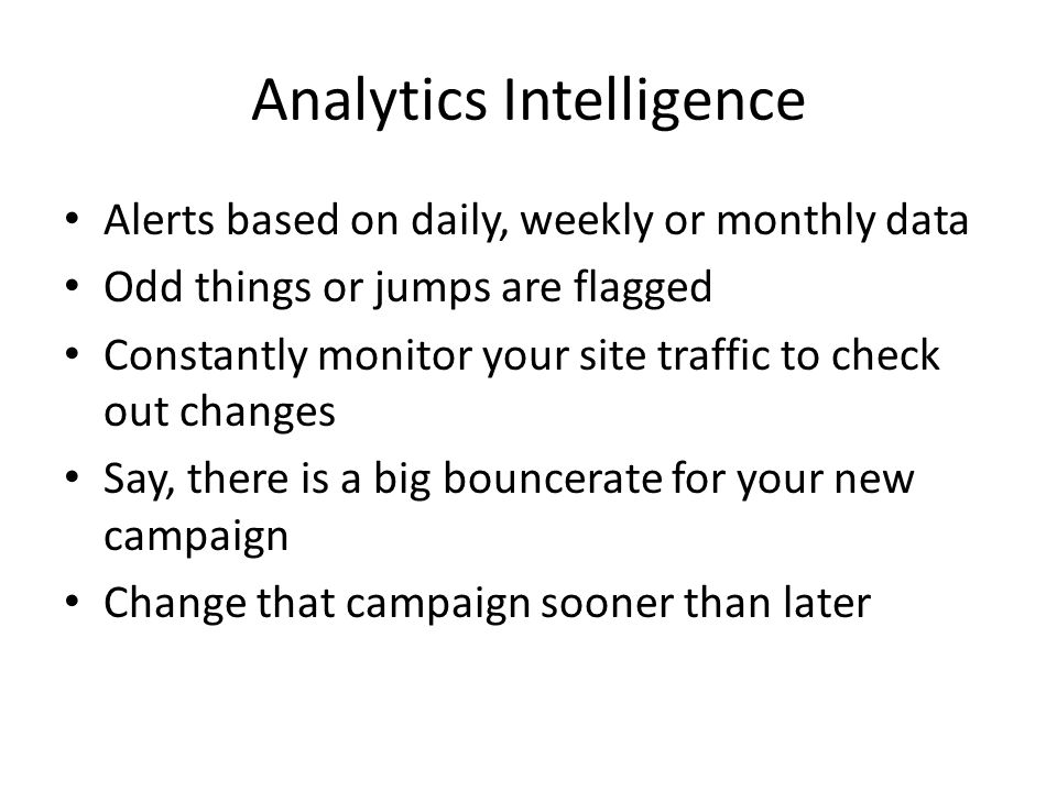Analytics Intelligence Alerts based on daily, weekly or monthly data Odd things or jumps are flagged Constantly monitor your site traffic to check out changes Say, there is a big bouncerate for your new campaign Change that campaign sooner than later