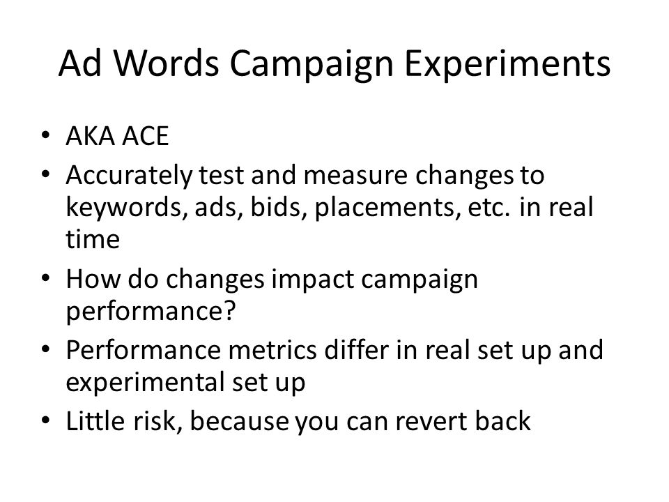 Ad Words Campaign Experiments AKA ACE Accurately test and measure changes to keywords, ads, bids, placements, etc.