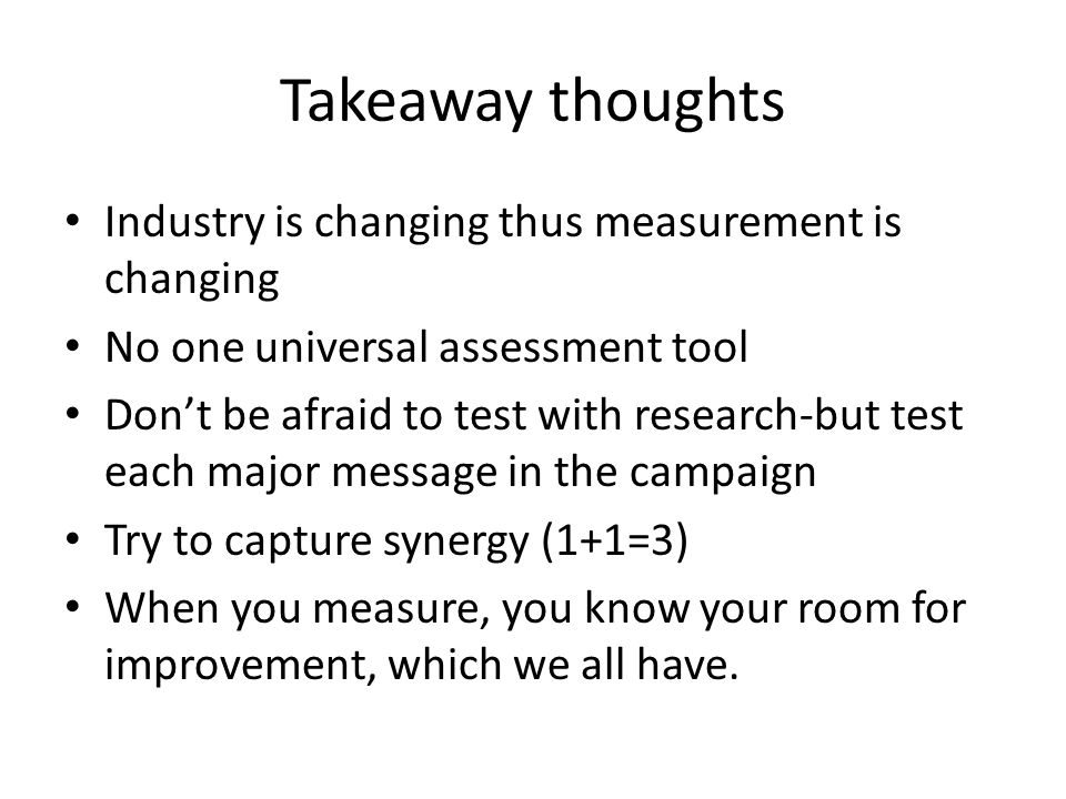 Takeaway thoughts Industry is changing thus measurement is changing No one universal assessment tool Don't be afraid to test with research-but test each major message in the campaign Try to capture synergy (1+1=3) When you measure, you know your room for improvement, which we all have.