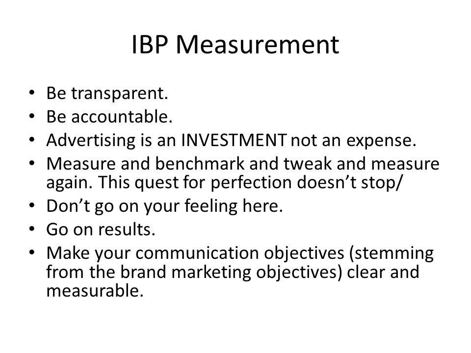 IBP Measurement Be transparent. Be accountable. Advertising is an INVESTMENT not an expense.