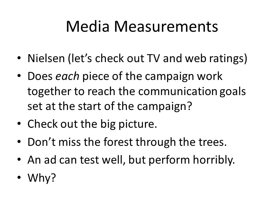 Media Measurements Nielsen (let's check out TV and web ratings) Does each piece of the campaign work together to reach the communication goals set at the start of the campaign.