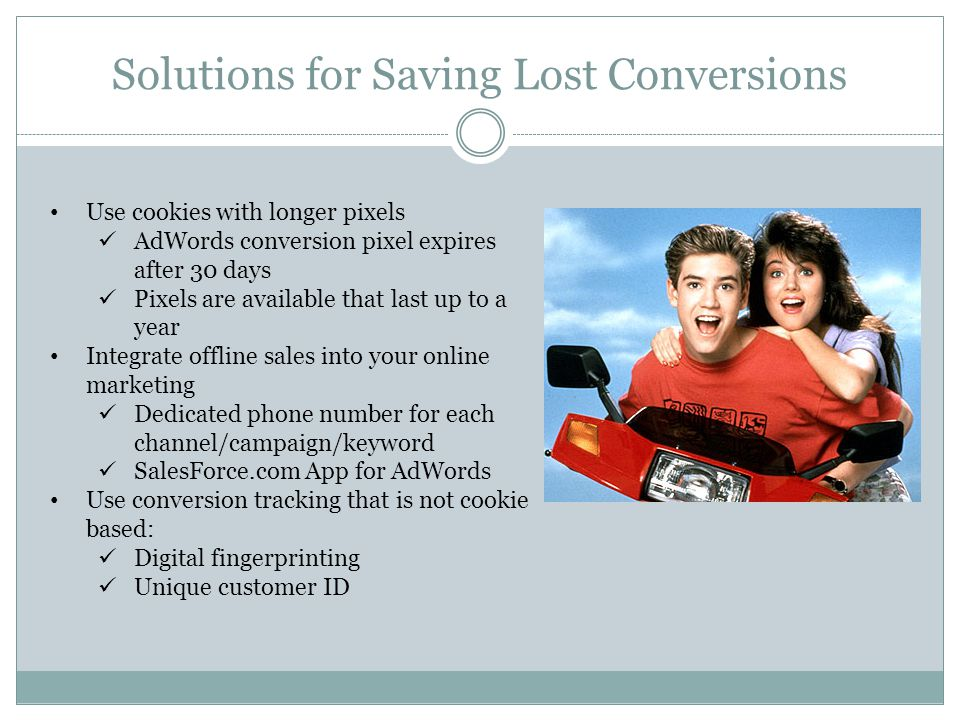 Solutions for Saving Lost Conversions Use cookies with longer pixels AdWords conversion pixel expires after 30 days Pixels are available that last up to a year Integrate offline sales into your online marketing Dedicated phone number for each channel/campaign/keyword SalesForce.com App for AdWords Use conversion tracking that is not cookie based: Digital fingerprinting Unique customer ID