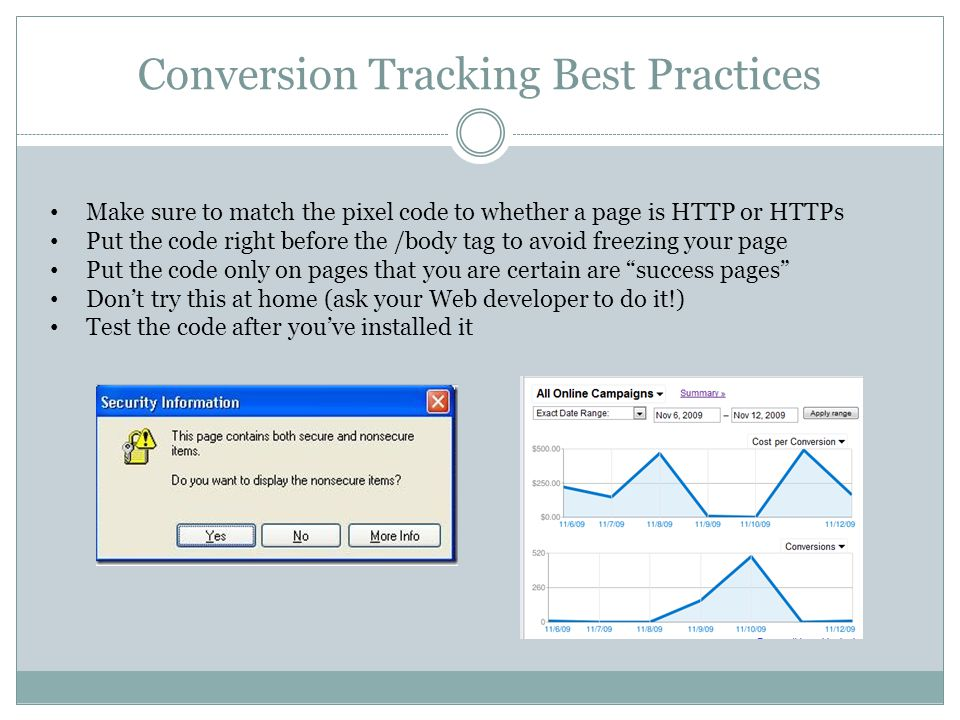 Conversion Tracking Best Practices Make sure to match the pixel code to whether a page is HTTP or HTTPs Put the code right before the /body tag to avoid freezing your page Put the code only on pages that you are certain are success pages Don't try this at home (ask your Web developer to do it!) Test the code after you've installed it
