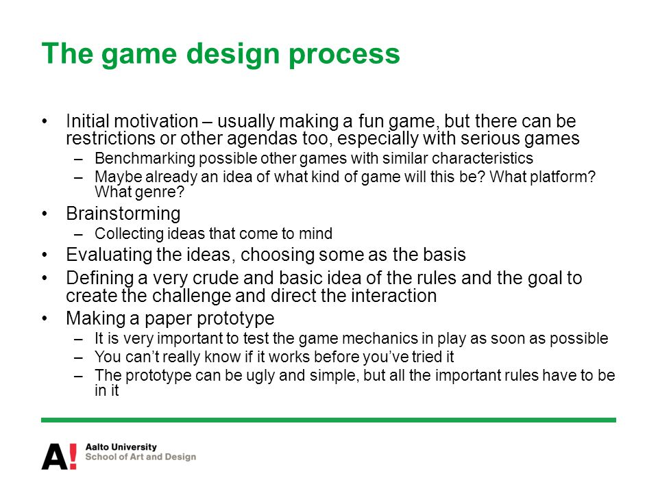 The game design process Initial motivation – usually making a fun game, but there can be restrictions or other agendas too, especially with serious games –Benchmarking possible other games with similar characteristics –Maybe already an idea of what kind of game will this be.