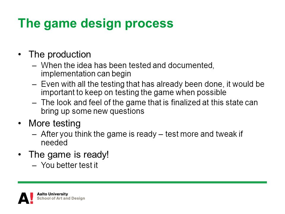 The game design process The production –When the idea has been tested and documented, implementation can begin –Even with all the testing that has already been done, it would be important to keep on testing the game when possible –The look and feel of the game that is finalized at this state can bring up some new questions More testing –After you think the game is ready – test more and tweak if needed The game is ready.