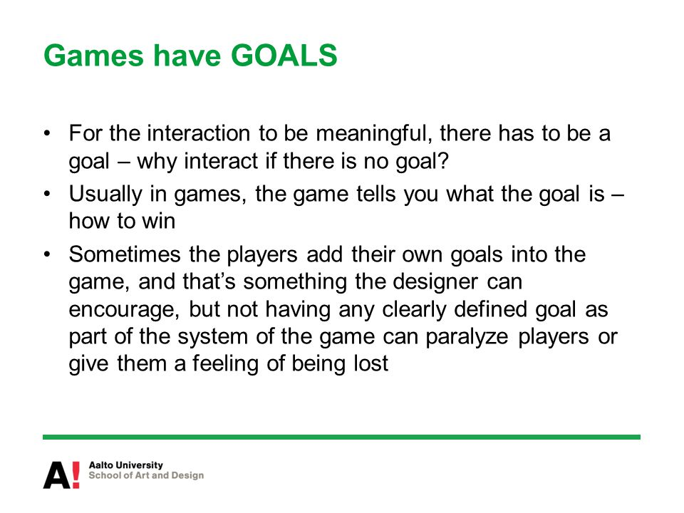 Games have GOALS For the interaction to be meaningful, there has to be a goal – why interact if there is no goal.