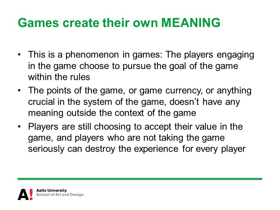 Games create their own MEANING This is a phenomenon in games: The players engaging in the game choose to pursue the goal of the game within the rules The points of the game, or game currency, or anything crucial in the system of the game, doesn't have any meaning outside the context of the game Players are still choosing to accept their value in the game, and players who are not taking the game seriously can destroy the experience for every player