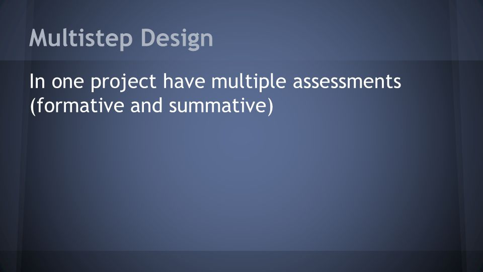 Multistep Design In one project have multiple assessments (formative and summative)