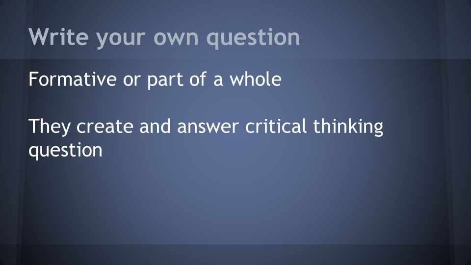 Write your own question Formative or part of a whole They create and answer critical thinking question