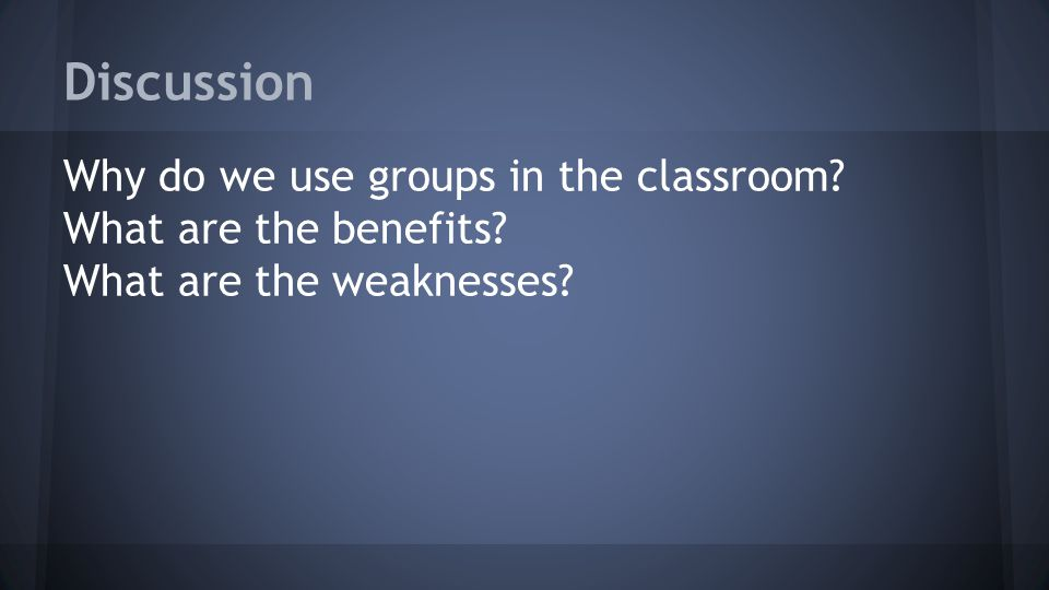 Discussion Why do we use groups in the classroom What are the benefits What are the weaknesses