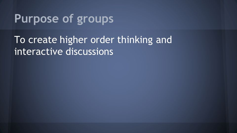Purpose of groups To create higher order thinking and interactive discussions