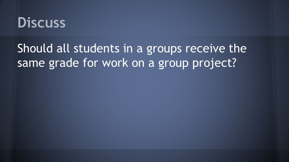 Discuss Should all students in a groups receive the same grade for work on a group project