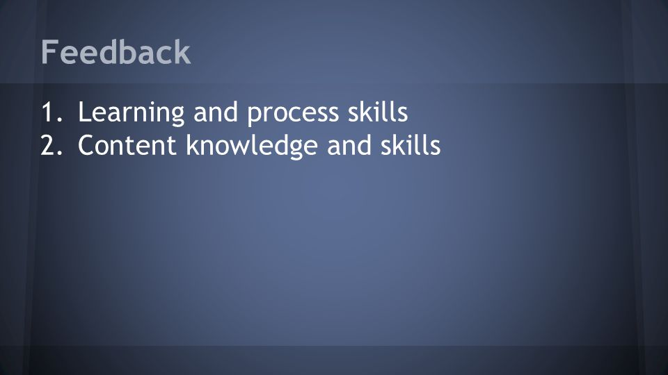 Feedback 1.Learning and process skills 2.Content knowledge and skills