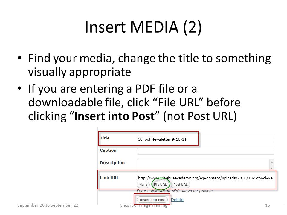 Insert MEDIA (2) Find your media, change the title to something visually appropriate If you are entering a PDF file or a downloadable file, click File URL before clicking Insert into Post (not Post URL) September 20 to September 2215Classroom Page Training