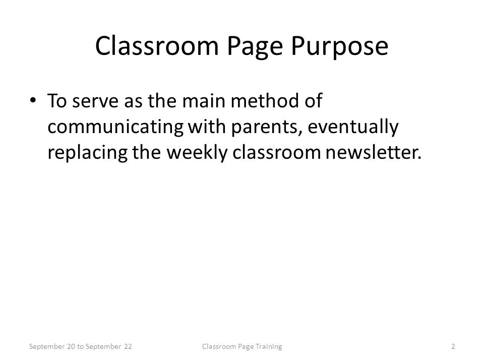 Classroom Page Purpose To serve as the main method of communicating with parents, eventually replacing the weekly classroom newsletter.