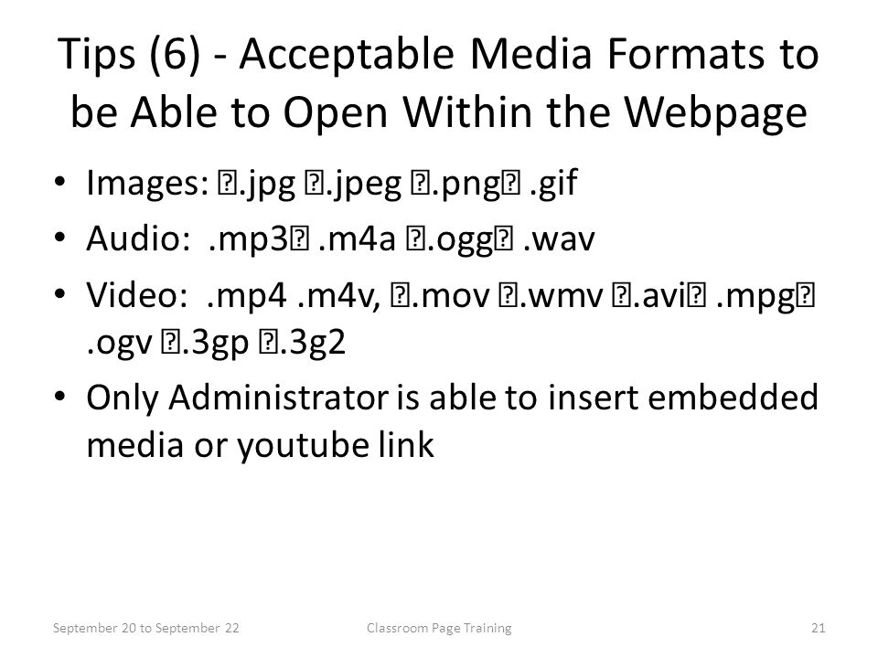 Tips (6) - Acceptable Media Formats to be Able to Open Within the Webpage Images:.jpg.jpeg.png.gif Audio:.mp3.m4a.ogg.wav Video:.mp4.m4v,.mov.wmv.avi.mpg.ogv.3gp.3g2 Only Administrator is able to insert embedded media or youtube link September 20 to September 2221Classroom Page Training