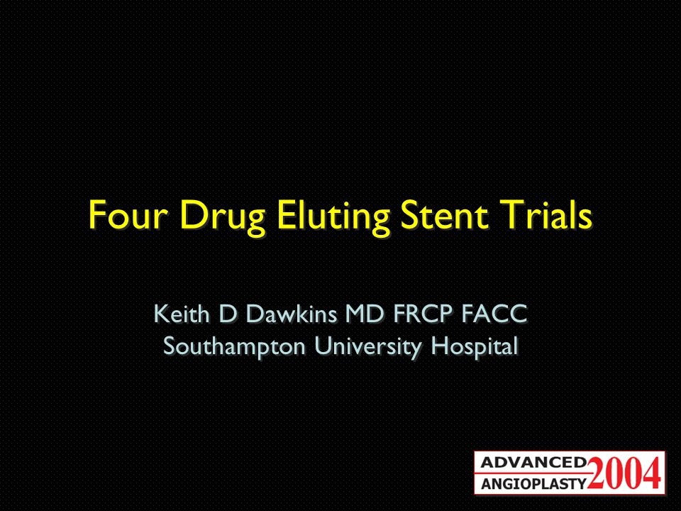 Four Drug Eluting Stent Trials Keith D Dawkins MD FRCP FACC Southampton University Hospital Keith D Dawkins MD FRCP FACC Southampton University Hospital