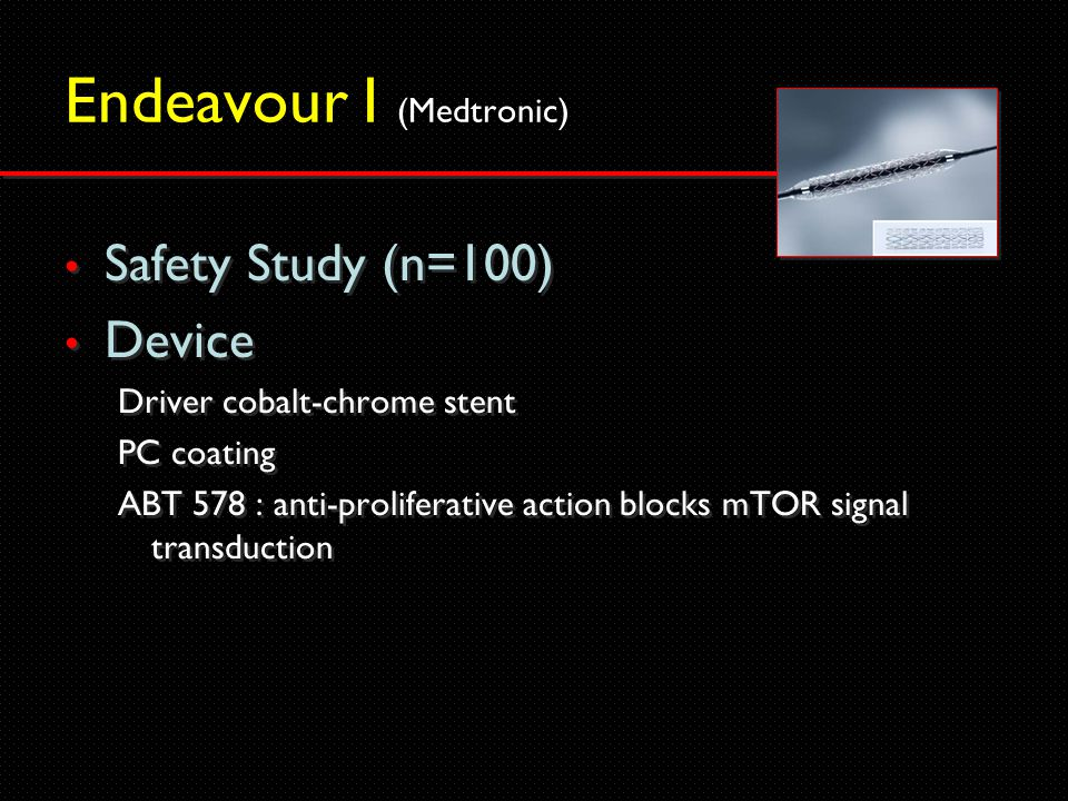 Endeavour I (Medtronic) Safety Study (n=100) Device Driver cobalt-chrome stent PC coating ABT 578 : anti-proliferative action blocks mTOR signal transduction Safety Study (n=100) Device Driver cobalt-chrome stent PC coating ABT 578 : anti-proliferative action blocks mTOR signal transduction