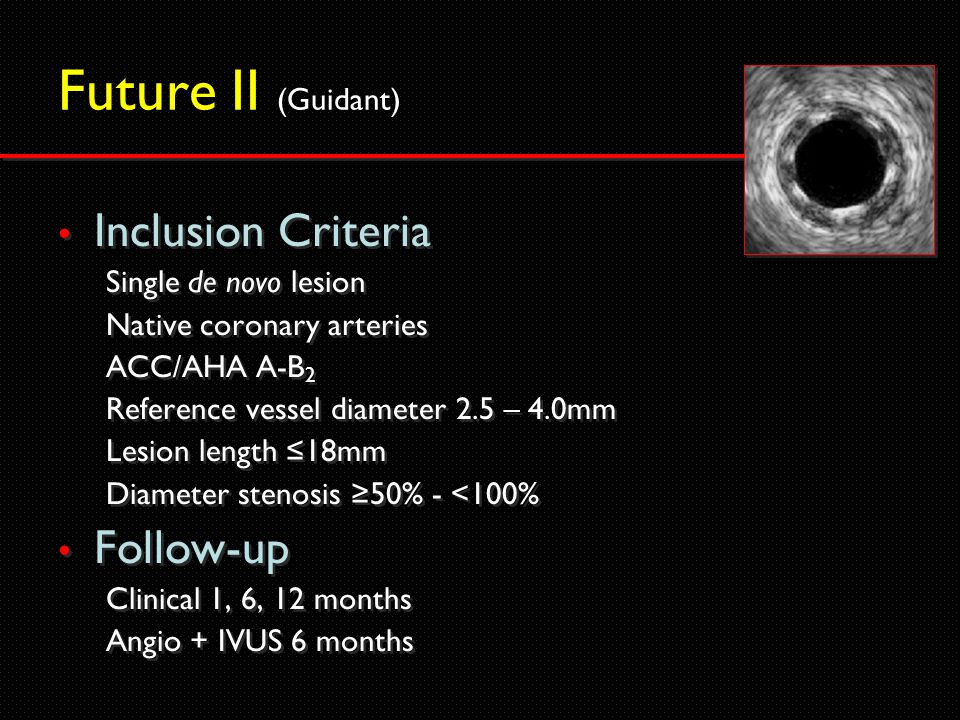 Future II (Guidant) Inclusion Criteria Single de novo lesion Native coronary arteries ACC/AHA A-B 2 Reference vessel diameter 2.5 – 4.0mm Lesion length ≤18mm Diameter stenosis ≥50% - <100% Follow-up Clinical 1, 6, 12 months Angio + IVUS 6 months Inclusion Criteria Single de novo lesion Native coronary arteries ACC/AHA A-B 2 Reference vessel diameter 2.5 – 4.0mm Lesion length ≤18mm Diameter stenosis ≥50% - <100% Follow-up Clinical 1, 6, 12 months Angio + IVUS 6 months