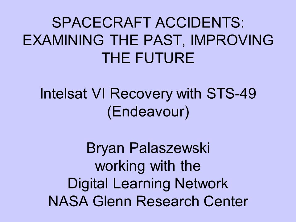 SPACECRAFT ACCIDENTS: EXAMINING THE PAST, IMPROVING THE FUTURE Intelsat VI Recovery with STS-49 (Endeavour) Bryan Palaszewski working with the Digital Learning Network NASA Glenn Research Center