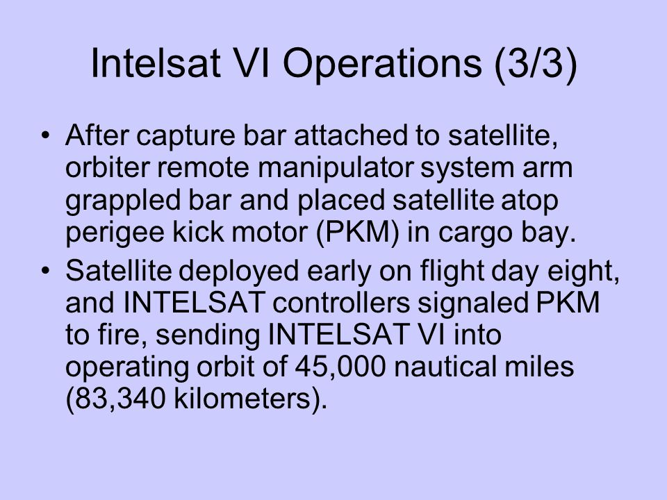 Intelsat VI Operations (3/3) After capture bar attached to satellite, orbiter remote manipulator system arm grappled bar and placed satellite atop perigee kick motor (PKM) in cargo bay.